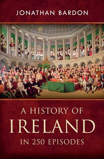 A History of Ireland in 250 Episodes – Everything You've Ever Wanted to Know About Irish History - Fascinating Snippets of Irish History from the Ice Age to the Peace Process ebook by Jonathan Bardon