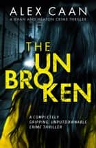 The Unbroken - A completely gripping, unputdownable crime thriller ebook by Alex Caan