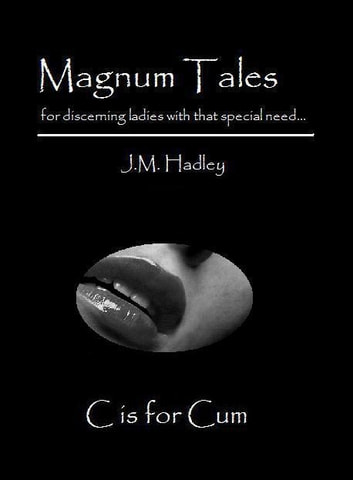 Magnum Tales ~ C is for Cum ebook by J.M. Hadley