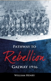 Pathway to Rebellion: Galway 1916 ebook by William  Henry