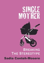 SINGLE MOTHER BREAKING THE STEREOTYPE ebook by Sadia Conteh-Mosere