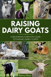 Raising Dairy Goats: A Beginners Starters Guide to Raising Dairy Goats ebook by Nancy Ross