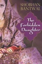 The Forbidden Daughter ebook by Shobhan Bantwal