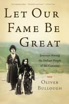 Let Our Fame Be Great - Journeys Among the Defiant People of the Caucasus ebook by Oliver Bullough