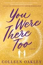 You Were There Too ebook by Colleen Oakley