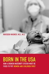 Born in the USA - How a Broken Maternity System Must Be Fixed to Put Women and Children First ebook by Marsden Wagner