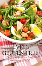 Living gluten free - Your simple guide to a happy, healthy, gluten-free life ebook by Kate Santon