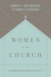 Women in the Church (Third Edition) - An Interpretation and Application of 1 Timothy 2:9-15 ebook by Andreas J. Köstenberger,Thomas R. Schreiner,S. M. Baugh,Denny Burk,Robert W. Yarbrough,Theresa Bowen,Monica Brennan,Rosaria Butterfield,Gloria Furman,Mary A. Kassian,Tony Merida,Trillia Newbell,Albert Wolters