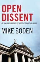 Open Dissent - An Uncompromising View of the Banking Crisis ebook by Mike Soden