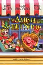 The Amish Sweet Shop ebook by Emma Miller, Laura Bradford, Mary Ellis
