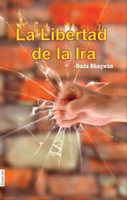 La Libertad de la Ira (In Spanish) ebook by Dada Bhagwan, Mr. Deepakbhai Desai