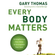 Every Body Matters - Strengthening Your Body to Strengthen Your Soul audiobook by Gary L. Thomas