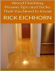 Wood Finishing: Proven Tips and Tricks That You Need to Know ebook by Rick Eichhorn