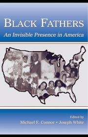 Black Fathers: An Invisible Presence in America ebook by Connor, Michael E.