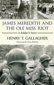 James Meredith and the Ole Miss Riot - A Soldier's Story ebook by Henry T. Gallagher,Gene Roberts