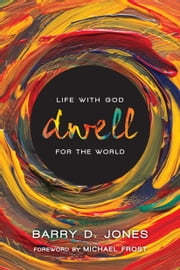 Dwell - Life with God for the World ebook by Barry D. Jones, Michael Frost