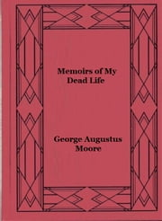 Memoirs of My Dead Life ebook by George Augustus Moore