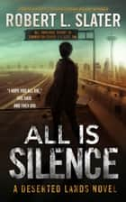 ALL IS SILENCE - A Deserted Lands Novel ebook by Robert L. Slater