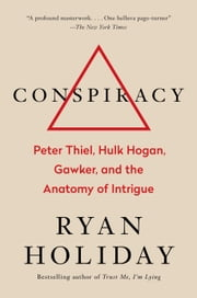 Conspiracy - Peter Thiel, Hulk Hogan, Gawker, and the Anatomy of Intrigue ebook by Ryan Holiday