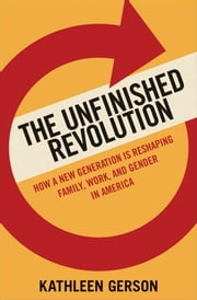 The Unfinished Revolution - Coming of Age in a New Era of Gender, Work, and Family ebook by Kathleen Gerson