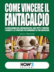 COME VINCERE IL FANTACALCIO (Nuova Edizione 2019-2020) - La vera bibbia del fantacalcista, con tutti i trucchi, i segreti e le strategie per dominare la tua fantalega eBook by Luca Savarese