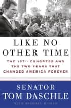 Like No Other Time - The 107th Congress and the Two Years That Changed America Forever ebook by Tom Daschle, Michael D'Orso