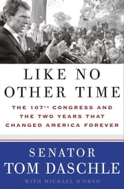 Like No Other Time - The 107th Congress and the Two Years That Changed America Forever ebook by Tom Daschle,Michael D'Orso