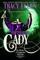 Captivating Cady (Book 1 in The Witches of Tangletown, a Paranormal Romance Series) ebook by Tracy Ellen