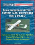Army Unmanned Aircraft System Operations (FMI 3-04.155) - Improved-Gnat (I-Gnat) (RQ-1L), Hunter (RQ-5/MQ-5), Shadow (RQ-7), Raven (RQ-11) - Joint Operations, Targeting, Reconnaissance ebook by Progressive Management