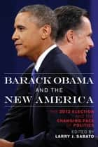Barack Obama and the New America - The 2012 Election and the Changing Face of Politics ebook by Larry J. Sabato, Alan Abramowitz, James Campbell,...