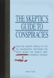 The Skeptic's Guide to Conspiracies - From the Knights Templar to the JFK Assassination: Uncovering the [Real] Truth Behind the World's Most Controversial Conspiracy Theories ebook by Monte Cook