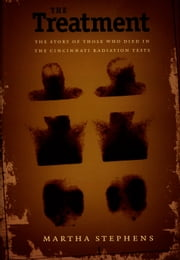 The Treatment - The Story of Those Who Died in the Cincinnati Radiation Tests ebook by Martha Stephens