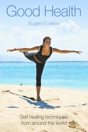 Good Health - Self healing techniques from around the world ebook by Eugeni Evsikov