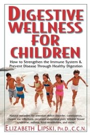 Digestive Wellness for Children - How to Stengthen the Immune System & Prevent Disease Through Healthy Digestion ebook by Elizabeth Lipski, M.S., C.C.N.