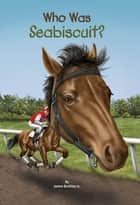 Who Was Seabiscuit? eBook by Gregory Copeland, James Buckley, Jr.,...