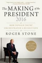 The Making of the President 2016 - How Donald Trump Orchestrated a Revolution ebook by Roger Stone