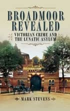 Broadmoor Revealed - Victorian Crime and the Lunatic Asylum ebook by Stevens, Mark
