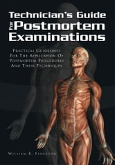Techinician's Guide For Postmortem Examinations - Practical Guidelines For The Applicaion Of Postmortem Procedures And Their Techniques ebook by William R. Ferguson