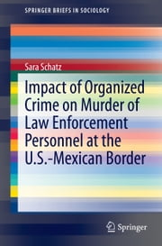 Impact of Organized Crime on Murder of Law Enforcement Personnel at the U.S.-Mexican Border ebook by Sara Schatz