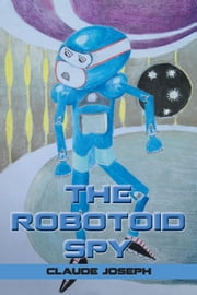 THE ROBOTOID SPY ebook by Claude Joseph