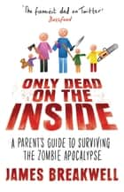 Only Dead on the Inside - A Parent's Guide to Surviving the Zombie Apocalypse eBook by James Breakwell