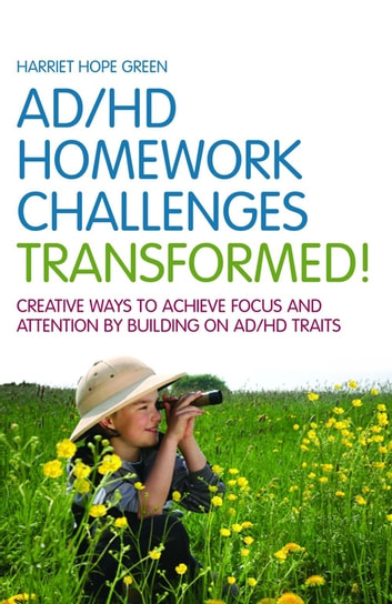 AD/HD Homework Challenges Transformed! - Creative Ways to Achieve Focus and Attention by Building on AD/HD Traits ebook by Harriet Hope Green