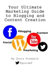 Your Ultimate Marketing Guide to Blogging and Content Creation ebook by Gosia Furmanik