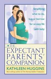 Expectant Parents' Companion - Simplifying What to Do, Buy, or Borrow for an Easy Life With Baby ebook by Kathleen Huggins