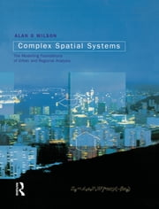 Complex Spatial Systems - The Modelling Foundations of Urban and Regional Analysis ebook by Alan Geoffrey Wilson