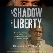 In the Shadow of Liberty - The Hidden History of Slavery, Four Presidents, and Five Black Lives audiobook by Kenneth C. Davis