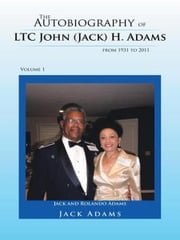 The Autobiography of LTC John (Jack) H. Adams from 1931 to 2011 - Volume 1 ebook by Jack Adams