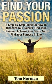 Find Your Passion: A Step-By-Step Guide On How To Discover Your Talents, Find Your Passion, Achieve Your Goals And Find Your Purpose In Life ebook by Tom Norman