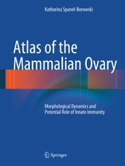Atlas of the Mammalian Ovary - Morphological Dynamics and Potential Role of Innate Immunity ebook by Katharina Spanel-Borowski