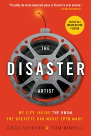 The Disaster Artist - My Life Inside The Room, the Greatest Bad Movie Ever Made ebook by Greg Sestero,Tom Bissell